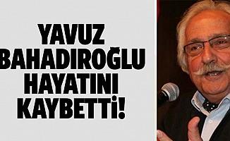 Yavuz bahadıroğlu hayatını kaybetti!