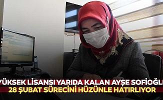 Yüksek Lisansı Yarıda Kalan Ayşe Sofioğlu, 28 Şubat Sürecini Hüzünle Hatırlıyor