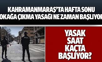 Kahramanmaraş'ta hafta sonu sokağa çıkma yasağı ne zaman başlıyor