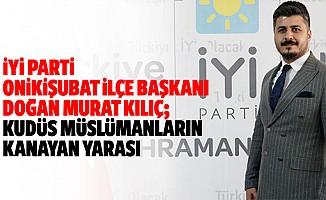 İyi Parti Onikişubat İlçe Başkanı Doğan Murat Kılıç; Kudüs Müslümanların Kanayan Yarası