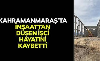 Kahramanmaraş'ta inşaattan düşen işçi hayatını kaybetti