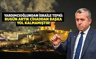 Yardımcıoğlu'ndan İsrail'e tepki: Bugün artık cihaddan başka yol kalmamıştır