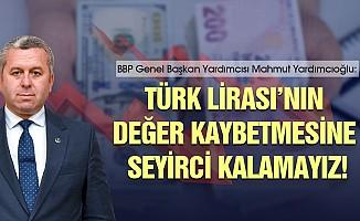 """Yardımcıoğlu;""""Türk Lirası'nın değer kaybetmesine seyirci kalamayız"""""""