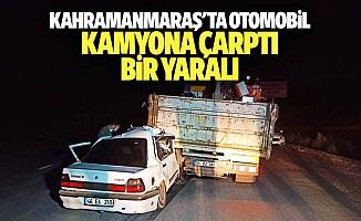 Kahramanmaraş'ta otomobil kamyona çarptı: 1 yaralı