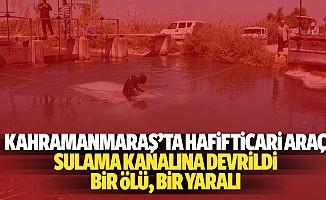 Kahramanmaraş'ta hafif ticari araç sulama kanalına devrildi: 1 ölü, 1 yaralı