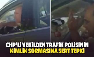 CHP'li vekilden trafik polisinin kimlik sormasına sert tepki