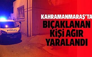 Kahramanmaraş'ta bıçaklanan kişi ağır yaralandı