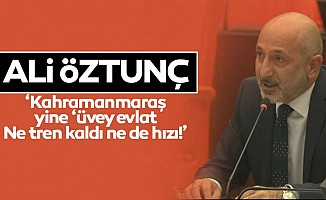 Ali Öztunç, 'Kahramanmaraş yine 'üvey evlat, ne tren kaldı ne de hızı!'
