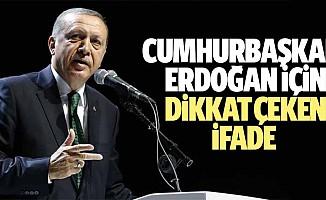 Cumhurbaşkanı Erdoğan İçin Dikkat Çeken İfade