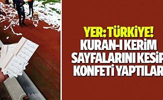 Yer, Türkiye! Kuran-ı Kerim sayfalarını kesip konfeti yaptılar