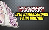 Gizli zenginler şehri Kahramanmaraş! İşte Bankalardaki para miktarı