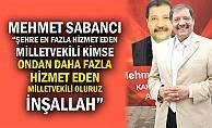 """Mehmet Sabancı; """"Şehre En Fazla Hizmet Eden Milletvekili Kimse Ondan Daha Fazla Hizmet Eden Milletvekili Oluruz İnşallah"""""""
