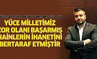 """Mehmet Akif Dağlı; """"Yüce Milletimiz Zor Olanı Başarmış Ve Hainlerin İhanetini Bertaraf Etmiştir"""""""