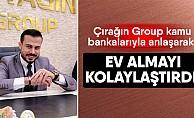 Çırağın Group, kamu bankalarıyla anlaşarak ev almayı kolaylaştırdı!