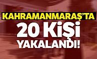 Kahramanmaraş'ta 20 kişi yakalandı!