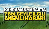 Kahramanmaraş'ta 7 bölgeyle ilgili önemli karar!