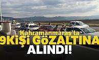 Kahramanmaraş'ta 9 kişi gözaltına alındı!
