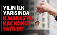 Yılın ilk yarısında Kahramanmaraş'ta kaç konut satıldı?