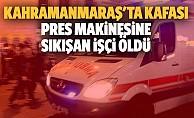 Kahramanmaraş'ta kafası pres makinesine sıkışan işçi öldü